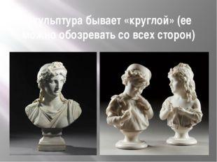 Скульптура бывает «круглой» (ее можно обозревать со всех сторон)