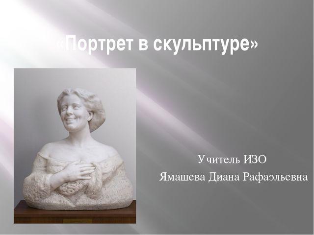 «Портрет в скульптуре» Учитель ИЗО Ямашева Диана Рафаэльевна