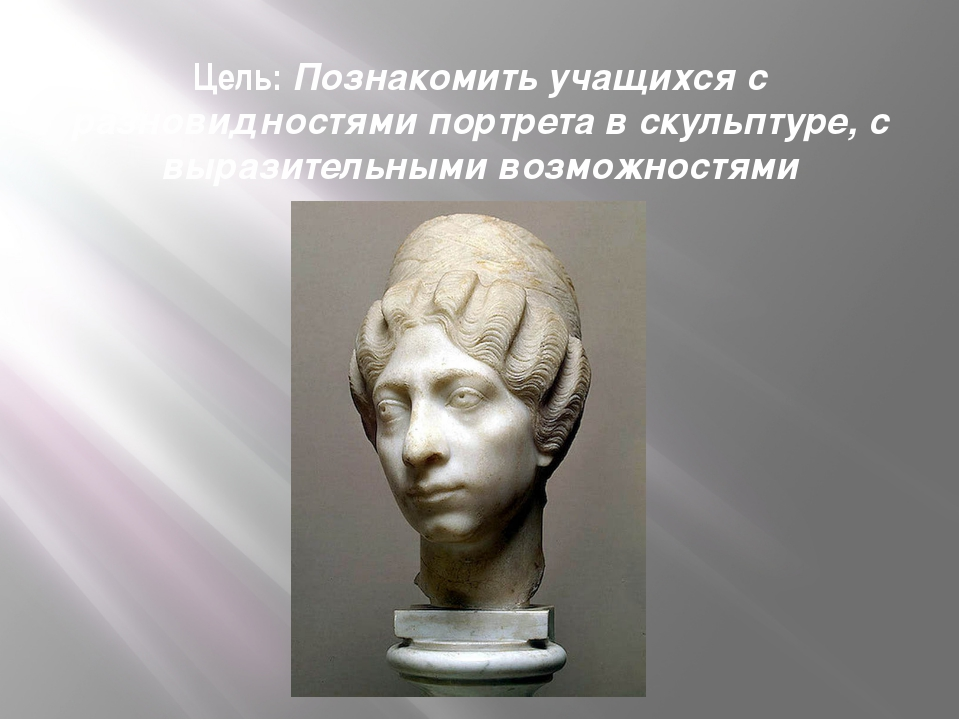 Цель:Познакомить учащихся с разновидностями портрета в скульптуре, с выразит...