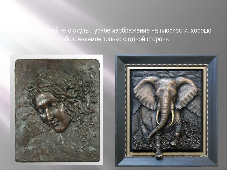 и рельефной -это скульптурное изображение на плоскости, хорошо обозреваемое т...