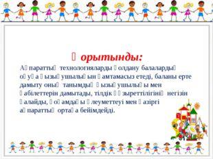 Қорытынды: Ақпараттық технологияларды қолдану балалардың оқуға қызығушылығын