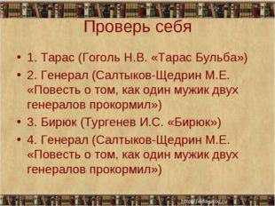Проверь себя 1. Тарас (Гоголь Н.В. «Тарас Бульба») 2. Генерал (Салтыков-Щедри