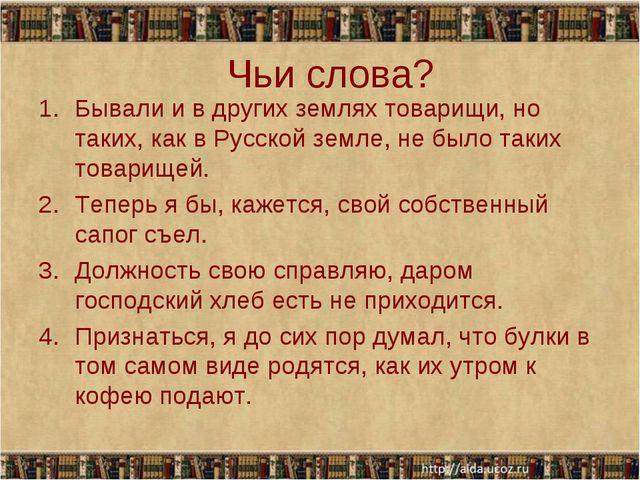 Чьи слова? Бывали и в других землях товарищи, но таких, как в Русской земле,...