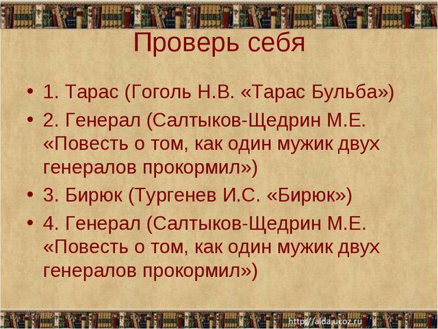 Проверь себя 1. Тарас (Гоголь Н.В. «Тарас Бульба») 2. Генерал (Салтыков-Щедри...