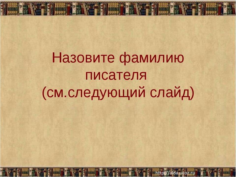 Назовите фамилию писателя (см.следующий слайд)