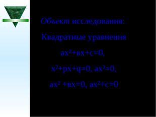 Объект исследования: Квадратные уравнения ах²+вх+с=0, х²+рх+q=0, ах²=0, ах² +