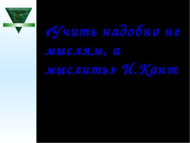 «Учить надобно не мыслям, а мыслить» И.Кант