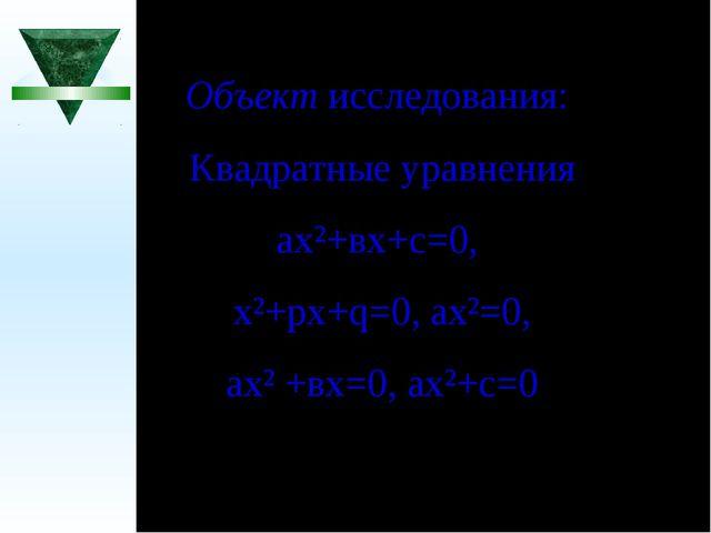 Объект исследования: Квадратные уравнения ах²+вх+с=0, х²+рх+q=0, ах²=0, ах² +...
