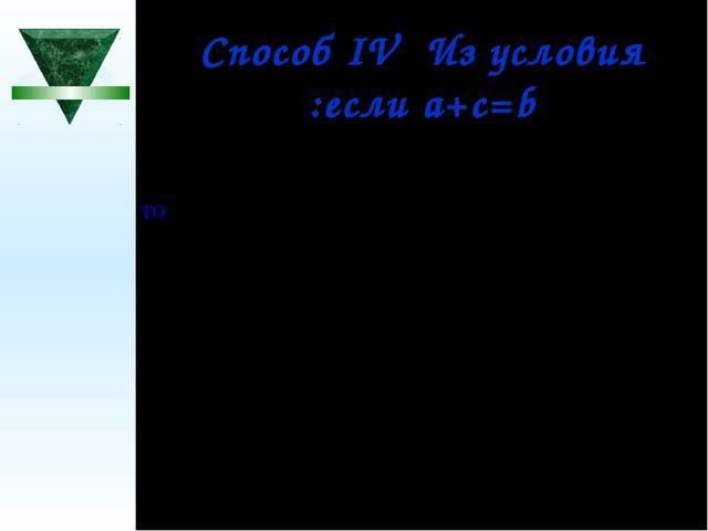 Способ IV Из условия :если а+с=b то