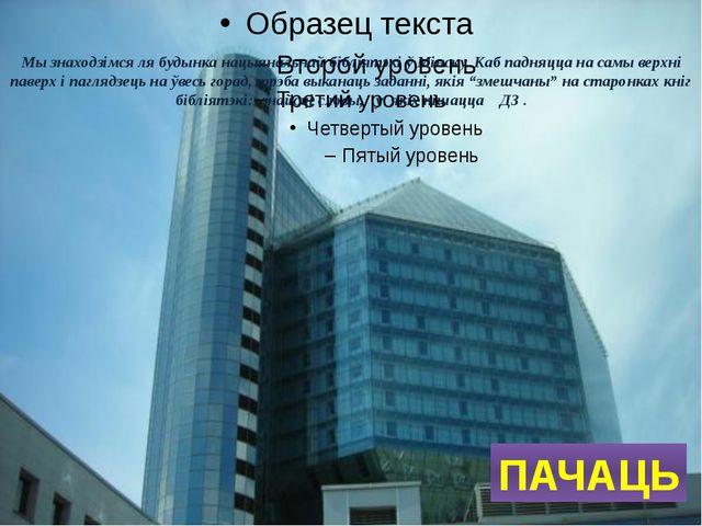 Мы знаходзімся ля будынка нацыянальнай бібліятэкі ў Мінску. Каб падняцца на с...