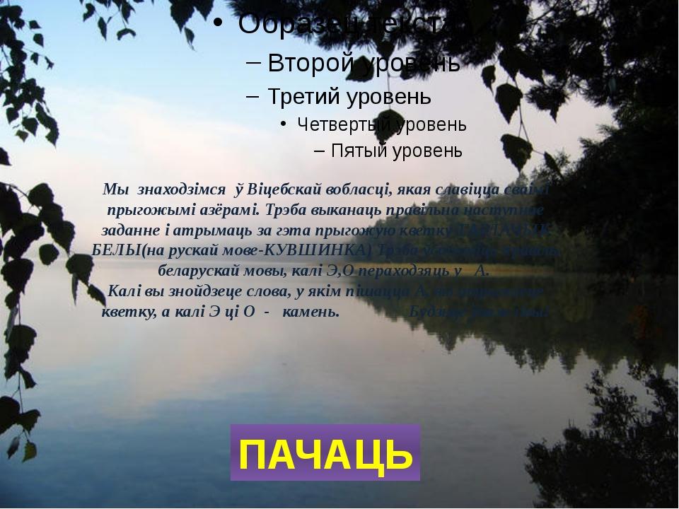 Мы  знаходзімся  ў Віцебскай вобласці, якая славіцца сваімі прыгожымі азёрамі...