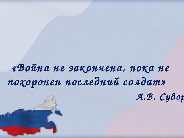 А.В. Суворов «Война не закончена, пока не похоронен последний солдат»