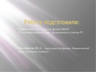 Работу подготовили: Кириллова Л.Д. – учитель физики МБОУ «Старошаймурзинская