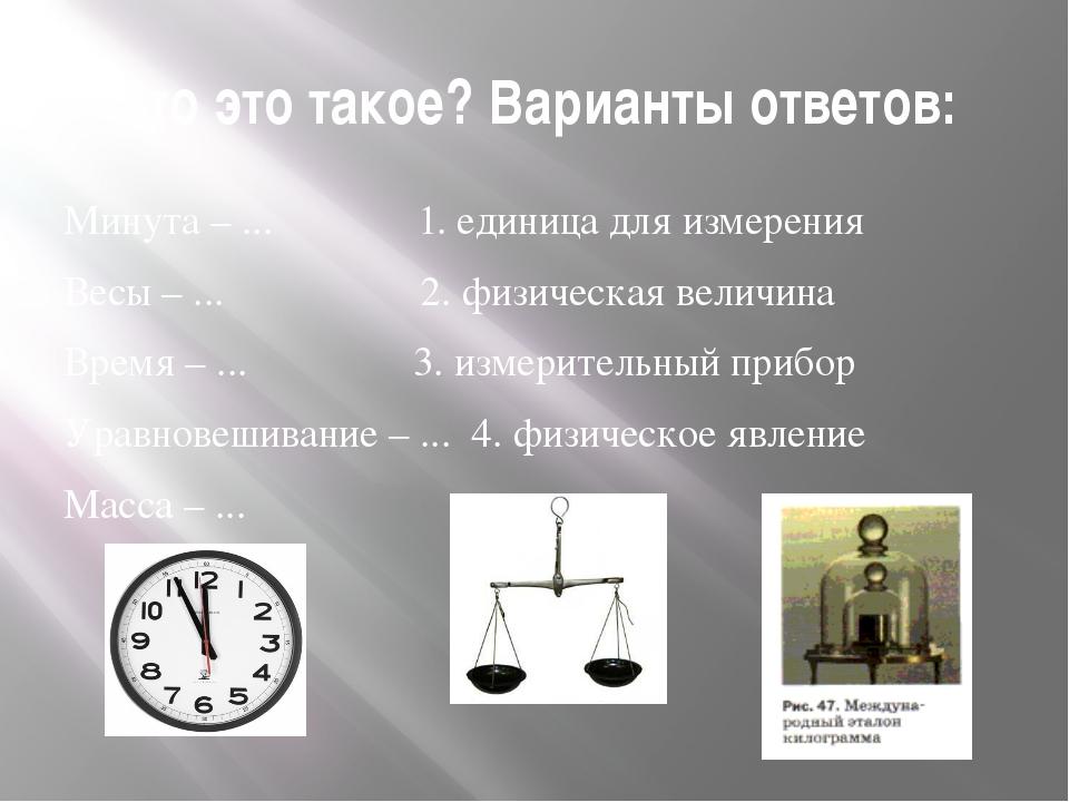 Что это такое? Варианты ответов: Минута – ... 1. единица для измерения Весы –...