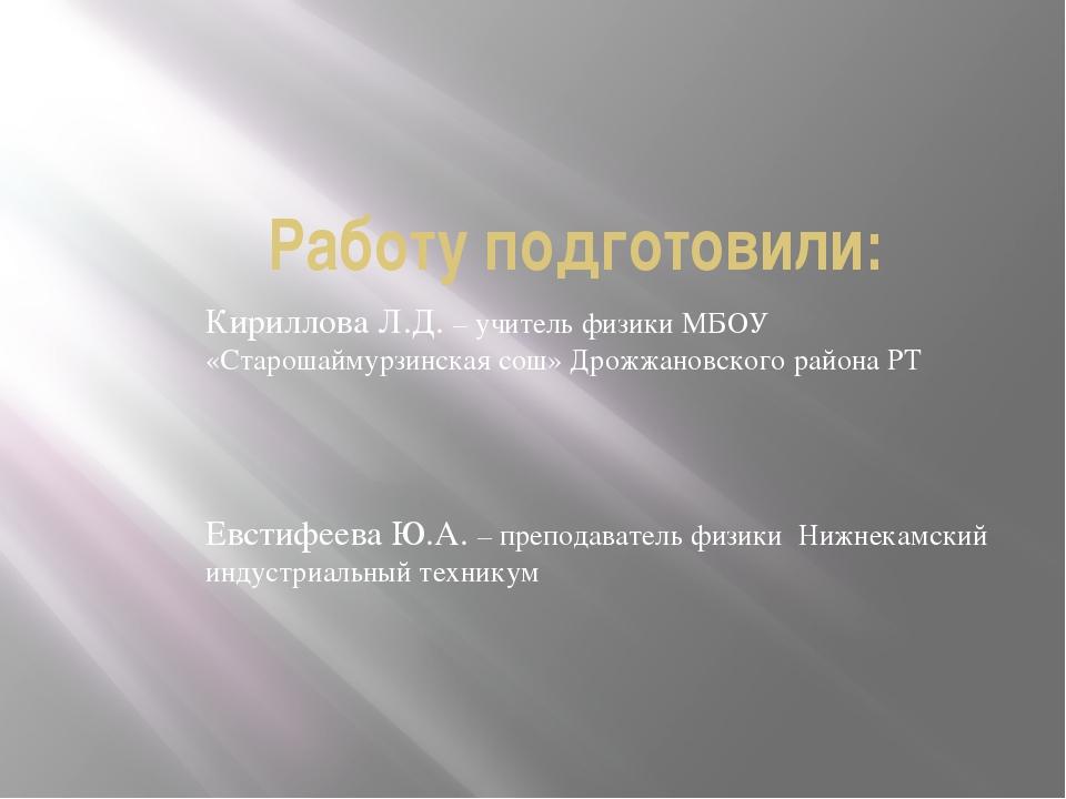 Работу подготовили: Кириллова Л.Д. – учитель физики МБОУ «Старошаймурзинская...