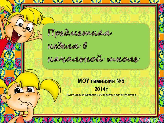 МОУ гимназия №5 2014г Подготовила руководитель МО Таранова Светлана Олеговна