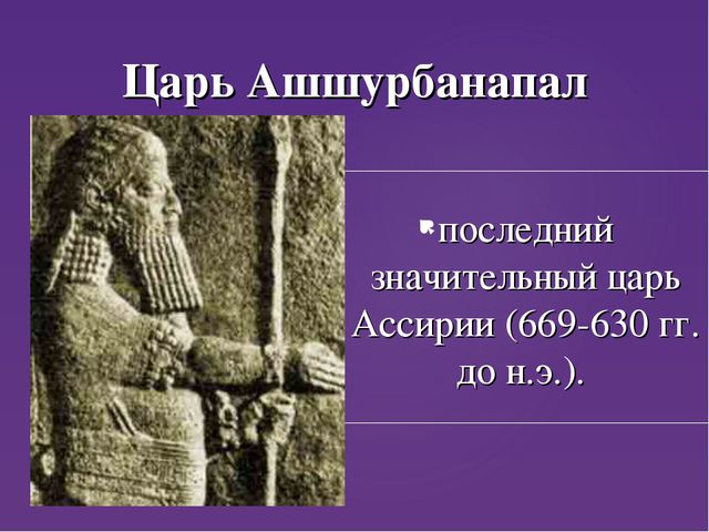 Царь Ашшурбанапал последний значительный царь Ассирии (669-630 гг. до н.э.).