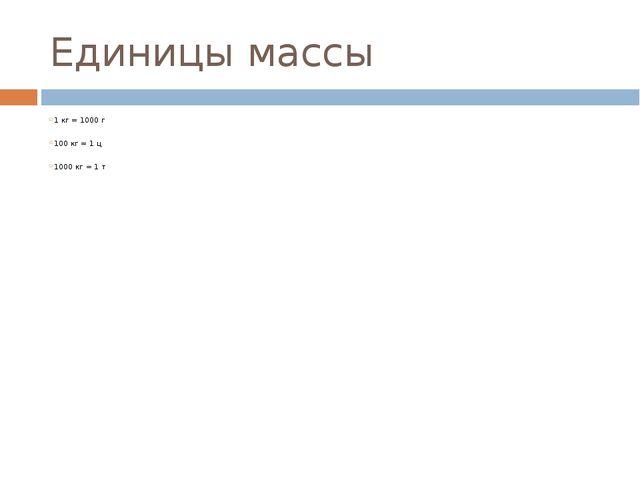 Единицы массы 1 кг = 1000 г 100 кг = 1 ц 1000 кг = 1 т