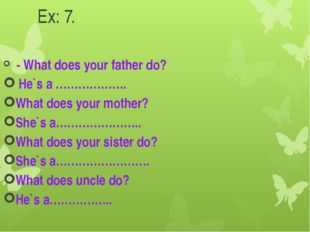 Ex: 7. - What does your father do? He`s a ………………. What does your mother? She`