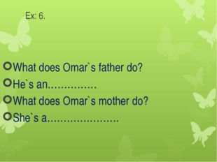 Ex: 6. What does Omar`s father do? He`s an…………… What does Omar`s mother do? S