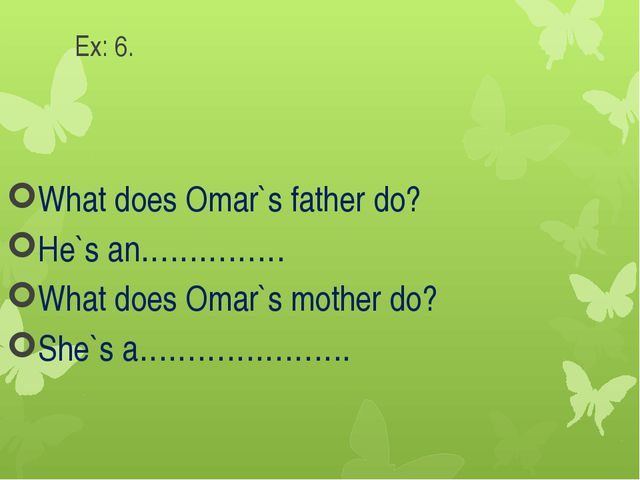 Ex: 6. What does Omar`s father do? He`s an…………… What does Omar`s mother do? S...
