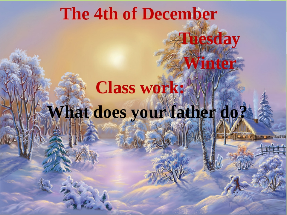 The 4th of December Tuesday Winter Class work: What does your father do?