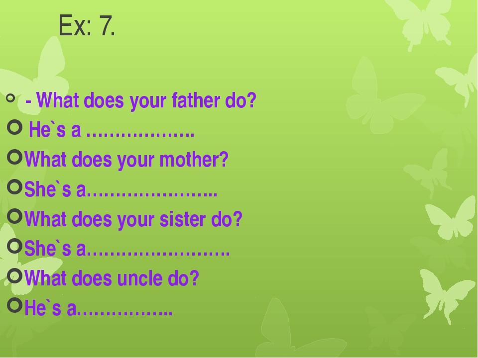 Ex: 7. - What does your father do? He`s a ………………. What does your mother? She`...