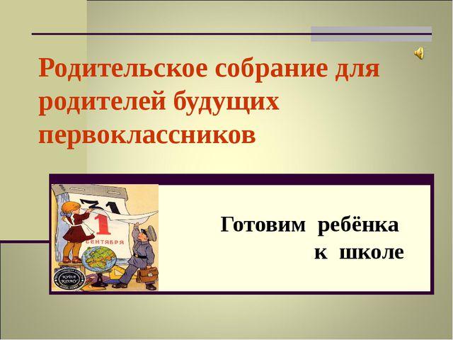 Родительское собрание для родителей будущих первоклассников Готовим ребёнка к...
