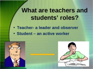 What are teachers and students' roles? Teacher- a leader and observer Student