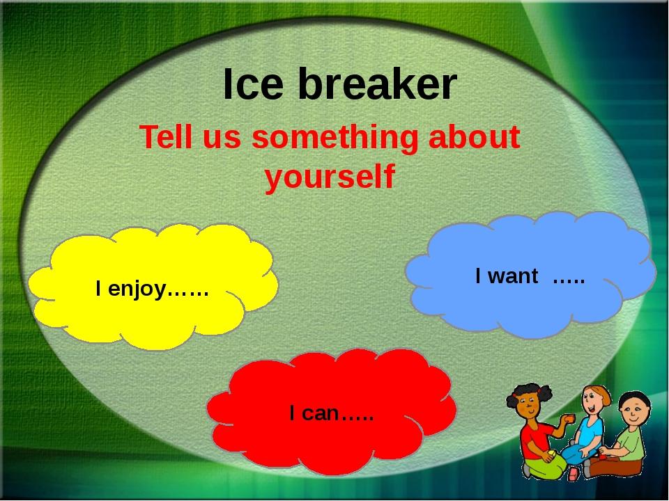 Ice breaker Tell us something about yourself I enjoy…… I can….. I want …..