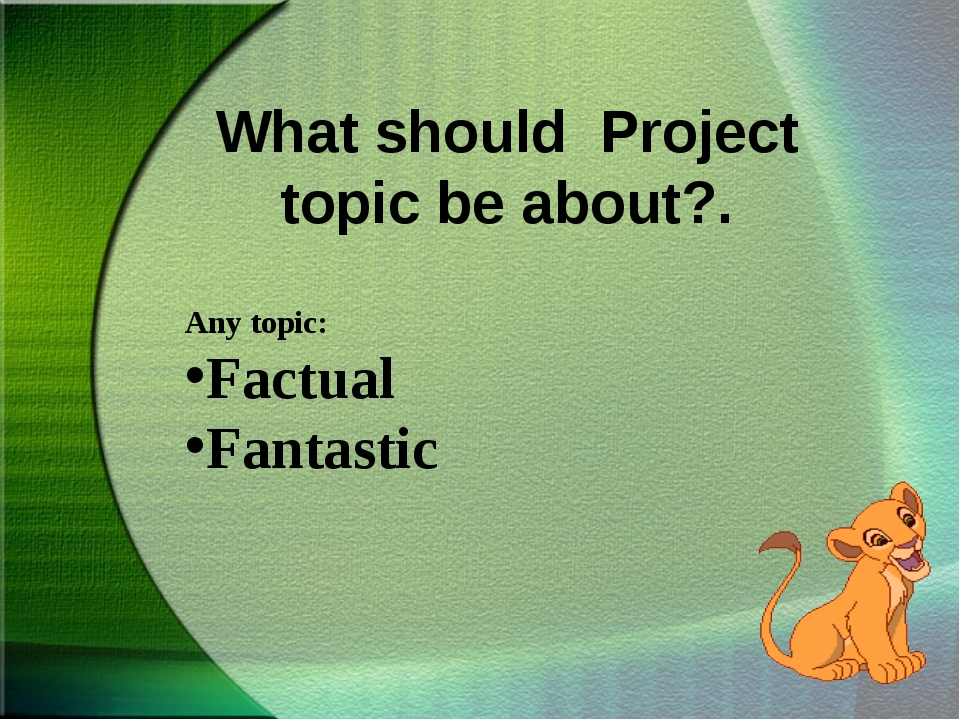 What should Project topic be about?. Any topic: Factual Fantastic