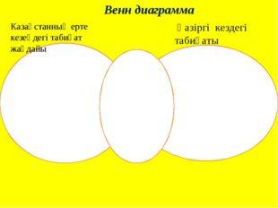 Венн диаграмма Казақстанның ерте кезеңдегі табиғат жағдайы Қазіргі кездегі та