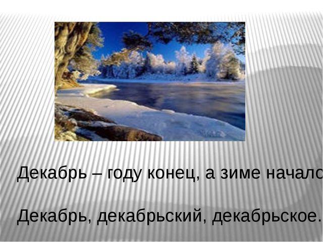 Декабрь – году конец, а зиме начало. Декабрь, декабрьский, декабрьское.