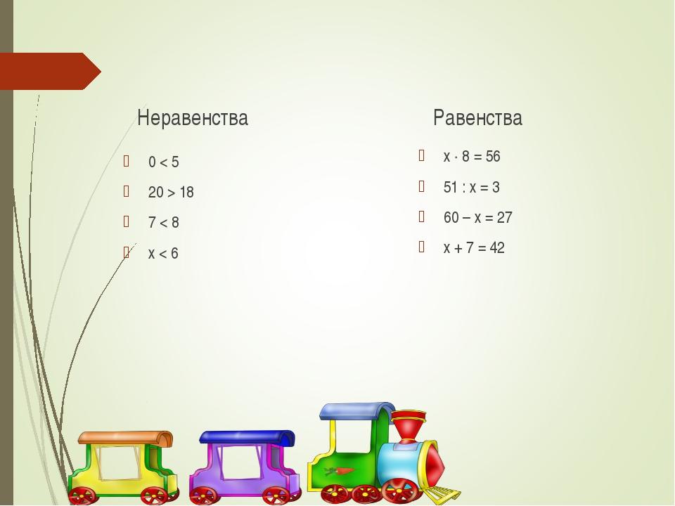Неравенства 0 < 5 20 > 18 7 < 8 х < 6 Равенства х · 8 = 56 51 : х = 3 60 – х...