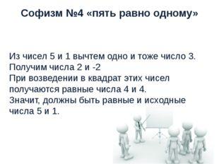 Софизм №4 «пять равно одному» Из чисел 5 и 1 вычтем одно и тоже число 3. Полу
