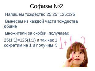 Софизм №2 Напишем тождество 25:25=125:125 Вынесем из каждой части тождества о