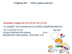 Софизм №1 «Пять равно шести» Возьмем тождество 35+10-45=42+12-54. В каждой ча