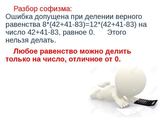 Разбор софизма: Ошибка допущена при делении верного равенства 8*(42+41-83)=1...