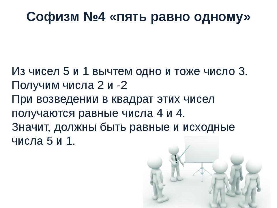 Софизм №4 «пять равно одному» Из чисел 5 и 1 вычтем одно и тоже число 3. Полу...