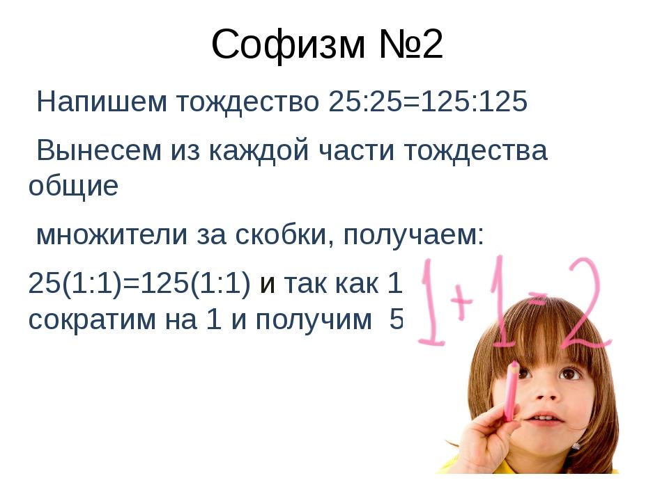Софизм №2 Напишем тождество 25:25=125:125 Вынесем из каждой части тождества о...