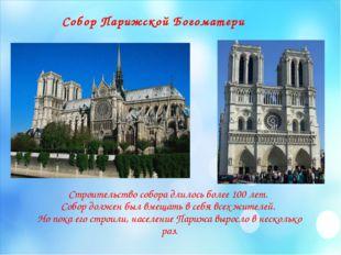 Собор Парижской Богоматери Строительство собора длилось более 100 лет. Собор