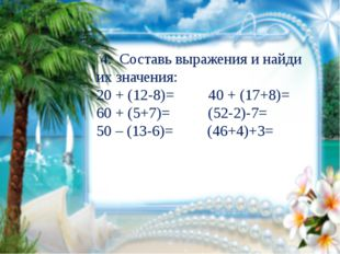 4. Составь выражения и найди их значения: 20 + (12-8)= 40 + (17+8)= 60 + (5+