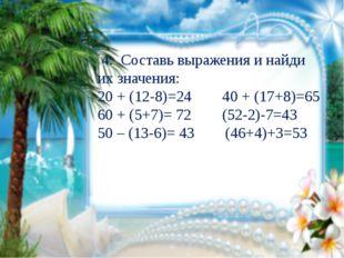 4. Составь выражения и найди их значения: 20 + (12-8)=24 40 + (17+8)=65 60 +