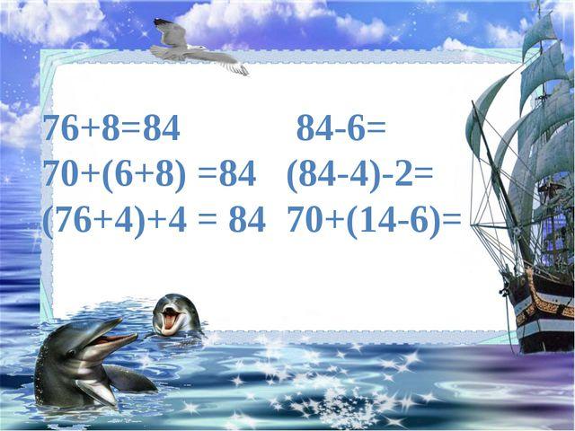 76+8=84 84-6= 70+(6+8) =84 (84-4)-2= (76+4)+4 = 84 70+(14-6)=