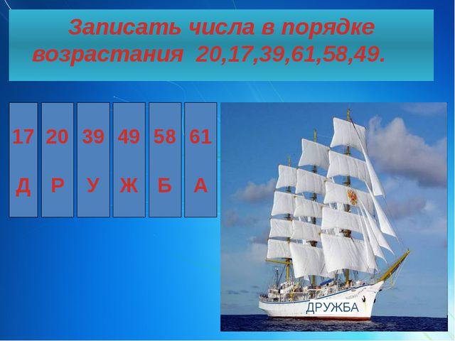 Записать числа в порядке возрастания 20,17,39,61,58,49. 17 Д 20 Р 39 У 49 Ж...