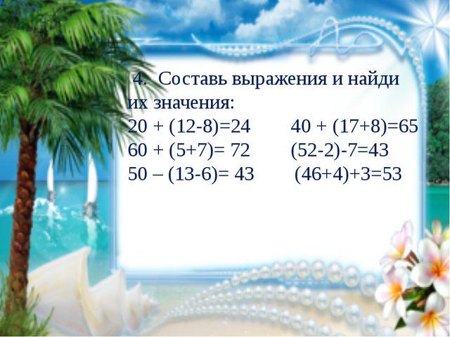 4. Составь выражения и найди их значения: 20 + (12-8)=24 40 + (17+8)=65 60 +...
