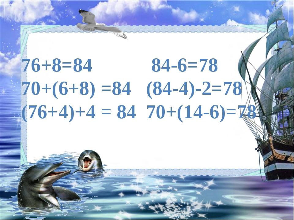 76+8=84 84-6=78 70+(6+8) =84 (84-4)-2=78 (76+4)+4 = 84 70+(14-6)=78
