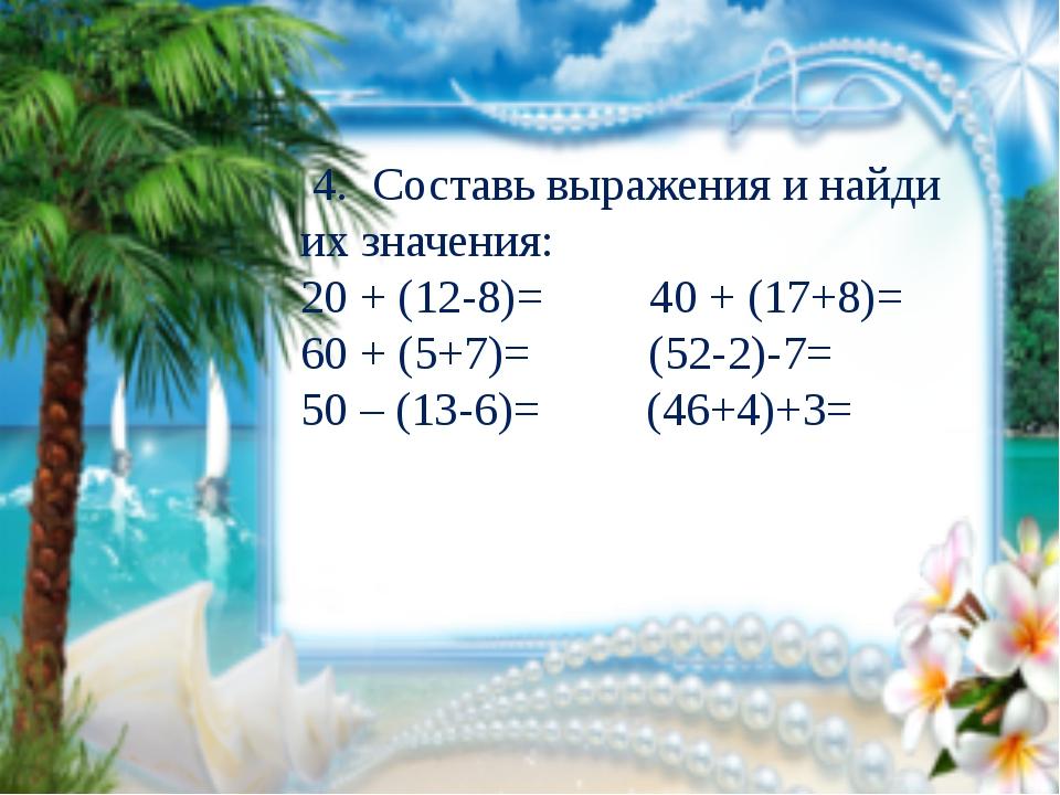 4. Составь выражения и найди их значения: 20 + (12-8)= 40 + (17+8)= 60 + (5+...