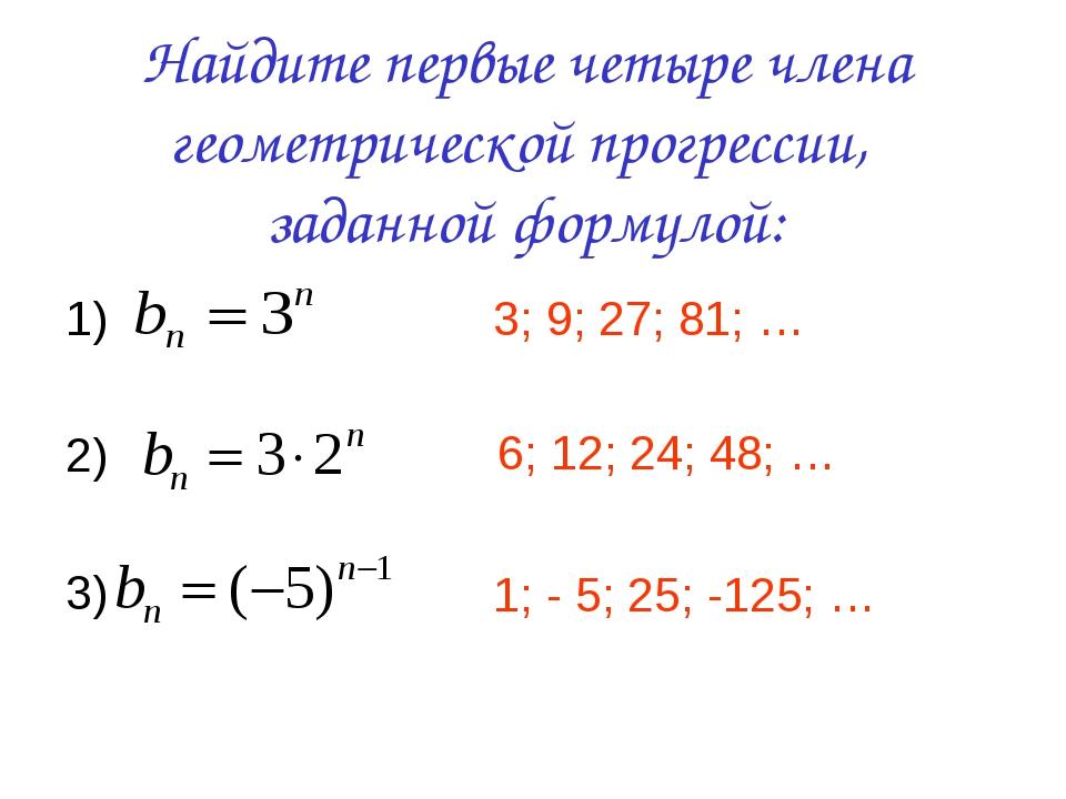 Найдите первые четыре члена геометрической прогрессии, заданной формулой: 1)...