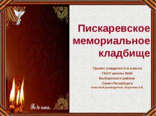 Пискаревское мемориальное кладбище Проект учащихся 5-А класса ГБОУ школы №60
